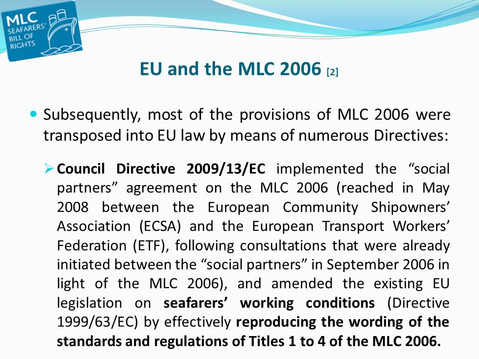 EU and the MLC 2006 [2] Subsequently, most of the provisions of MLC 2006 were transposed into EU law by means of numerous Directives: